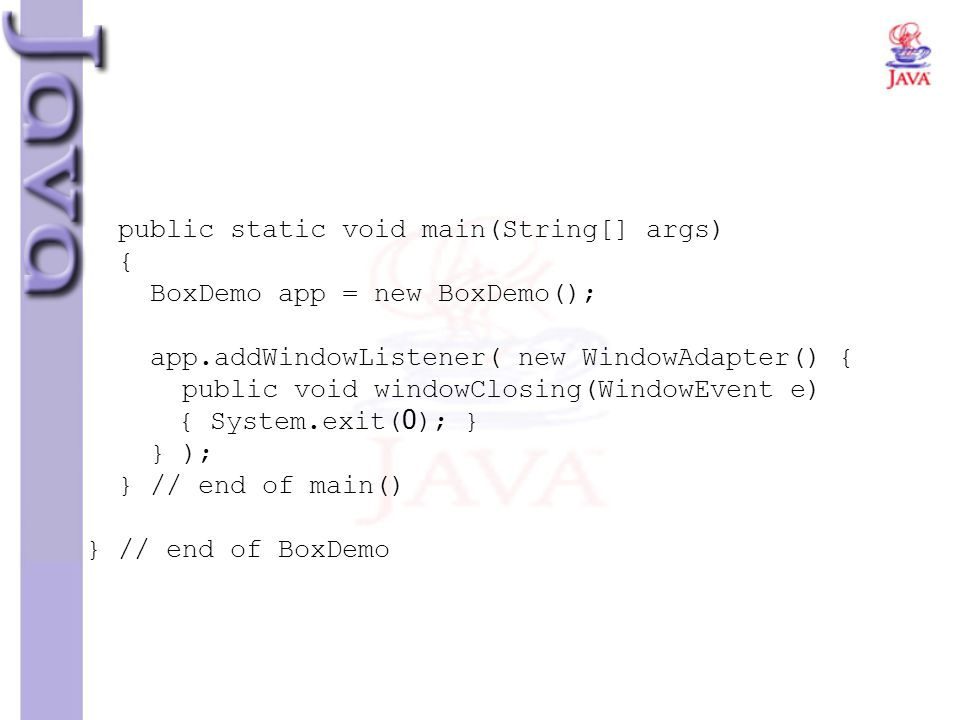 public static void main(String[] args) { BoxDemo app = new BoxDemo(); app.addWindowListener( new WindowAdapter() { public void windowClosing(WindowEvent e) { System.exit(0); } } ); } // end of main() } // end of BoxDemo